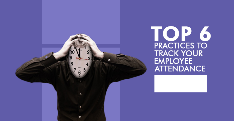 top 6 practices to track your employee attendance
