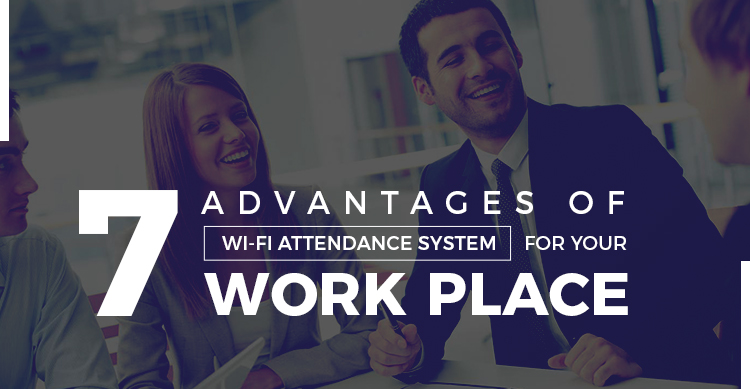 Advantages of WiFi Attendance System for Your Work Place