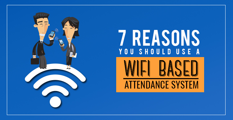 Reasons You should Use A Wi-Fi Based Attendance System